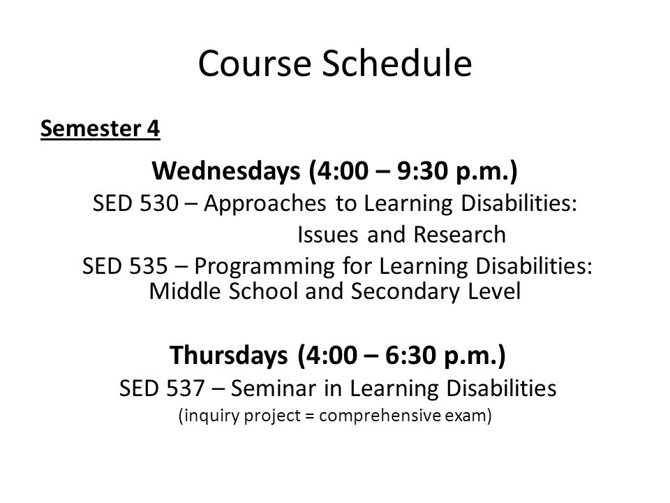 Course Schedule Semester 4 Wednesdays (4:00 – 9:30 p.m.) SED 530 – Approaches to Learning Disabilities: Issues and Research SED 535 – Programming for Learning Disabilities: Middle School and Secondary Level Thursdays (4:00 – 6:30 p.m.) SED 537 – Seminar in Learning Disabilities (inquiry project = comprehensive exam)