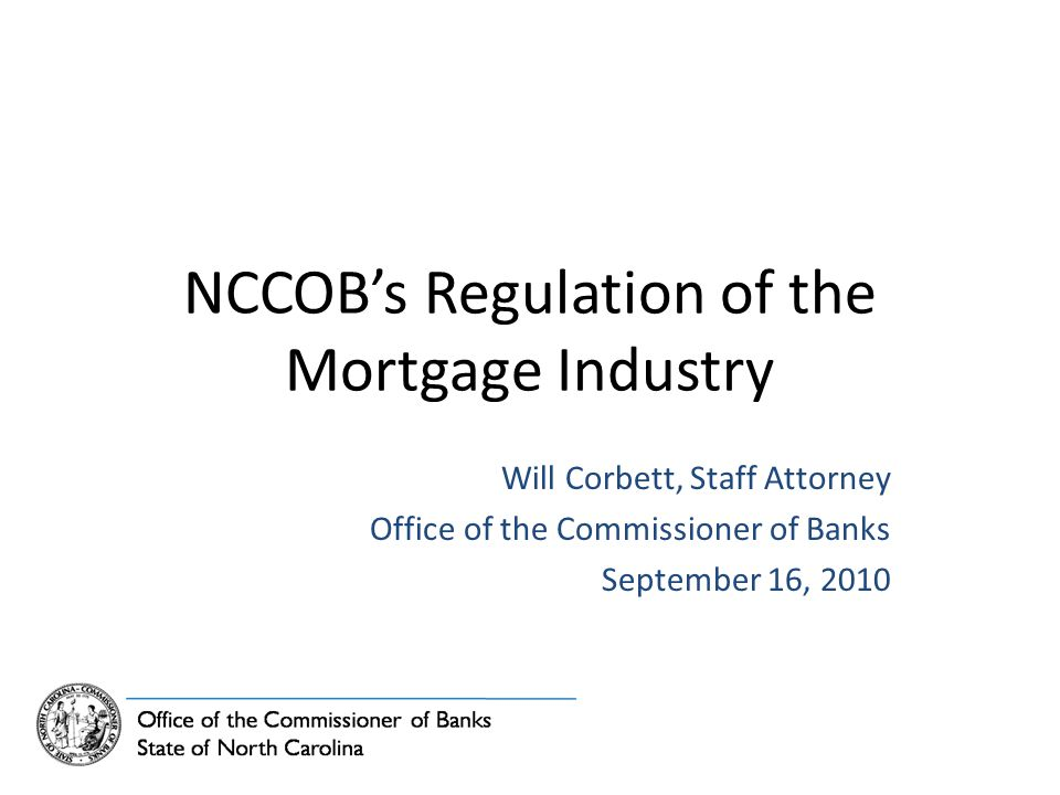 NCCOB's Regulation of the Mortgage Industry Will Corbett, Staff Attorney Office of the Commissioner of Banks September 16, 2010