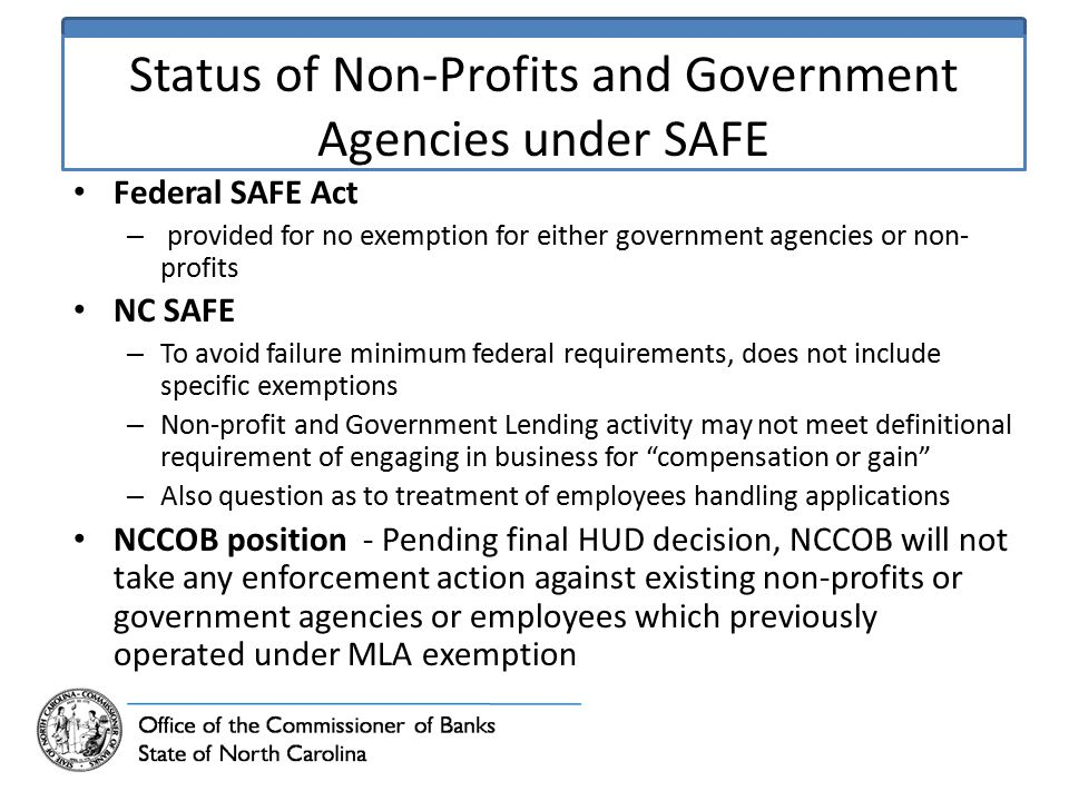 Status of Non-Profits and Government Agencies under SAFE Federal SAFE Act – provided for no exemption for either government agencies or non- profits NC SAFE – To avoid failure minimum federal requirements, does not include specific exemptions – Non-profit and Government Lending activity may not meet definitional requirement of engaging in business for compensation or gain – Also question as to treatment of employees handling applications NCCOB position - Pending final HUD decision, NCCOB will not take any enforcement action against existing non-profits or government agencies or employees which previously operated under MLA exemption