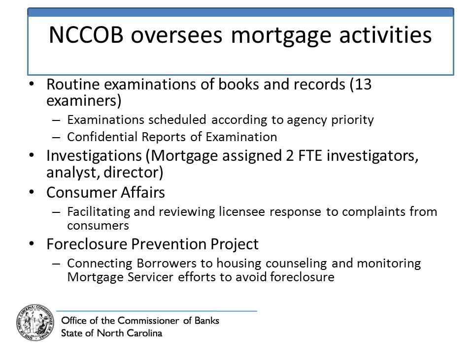 NCCOB oversees mortgage activities Routine examinations of books and records (13 examiners) – Examinations scheduled according to agency priority – Confidential Reports of Examination Investigations (Mortgage assigned 2 FTE investigators, analyst, director) Consumer Affairs – Facilitating and reviewing licensee response to complaints from consumers Foreclosure Prevention Project – Connecting Borrowers to housing counseling and monitoring Mortgage Servicer efforts to avoid foreclosure