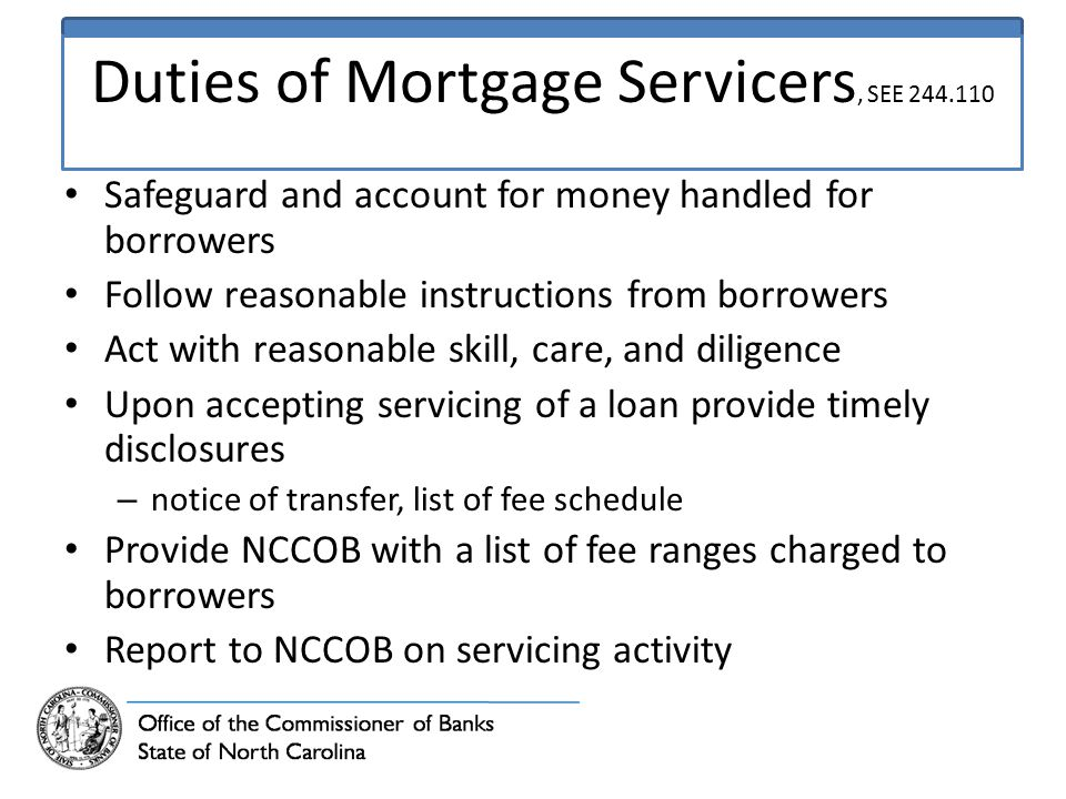 Duties of Mortgage Servicers, SEE 244.110 Safeguard and account for money handled for borrowers Follow reasonable instructions from borrowers Act with reasonable skill, care, and diligence Upon accepting servicing of a loan provide timely disclosures – notice of transfer, list of fee schedule Provide NCCOB with a list of fee ranges charged to borrowers Report to NCCOB on servicing activity