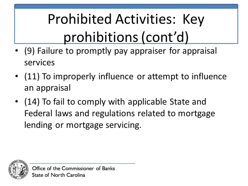 Prohibited Activities: Key prohibitions (cont'd) (9) Failure to promptly pay appraiser for appraisal services (11) To improperly influence or attempt to influence an appraisal (14) To fail to comply with applicable State and Federal laws and regulations related to mortgage lending or mortgage servicing.