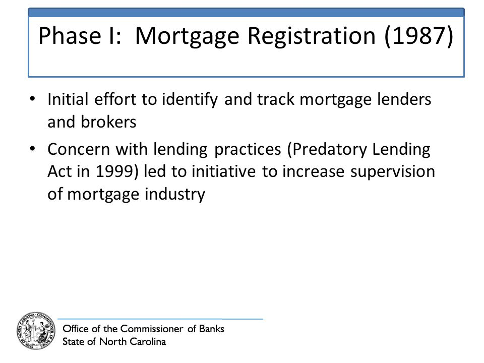 Phase I: Mortgage Registration (1987) Initial effort to identify and track mortgage lenders and brokers Concern with lending practices (Predatory Lending Act in 1999) led to initiative to increase supervision of mortgage industry