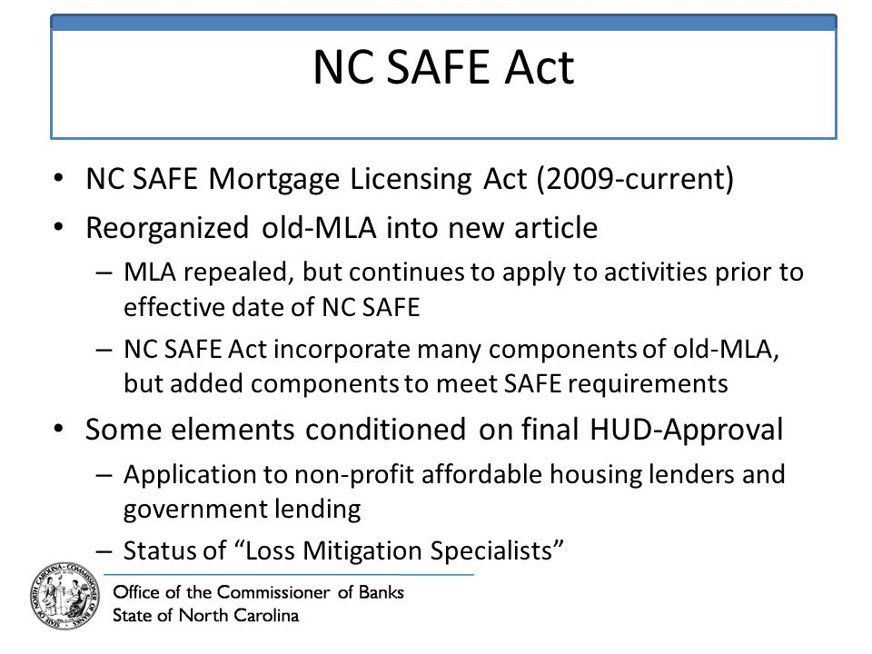 NC SAFE Act NC SAFE Mortgage Licensing Act (2009-current) Reorganized old-MLA into new article – MLA repealed, but continues to apply to activities prior to effective date of NC SAFE – NC SAFE Act incorporate many components of old-MLA, but added components to meet SAFE requirements Some elements conditioned on final HUD-Approval – Application to non-profit affordable housing lenders and government lending – Status of Loss Mitigation Specialists