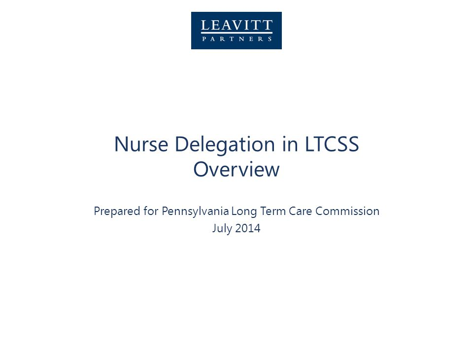 Nurse Delegation in LTCSS Overview Prepared for Pennsylvania Long Term Care Commission July 2014