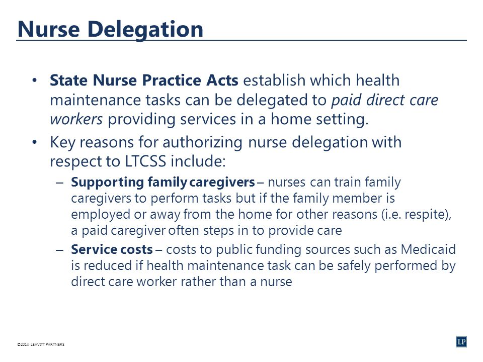 ©2014 LEAVITT PARTNERS Nurse Delegation State Nurse Practice Acts establish which health maintenance tasks can be delegated to paid direct care workers providing services in a home setting.