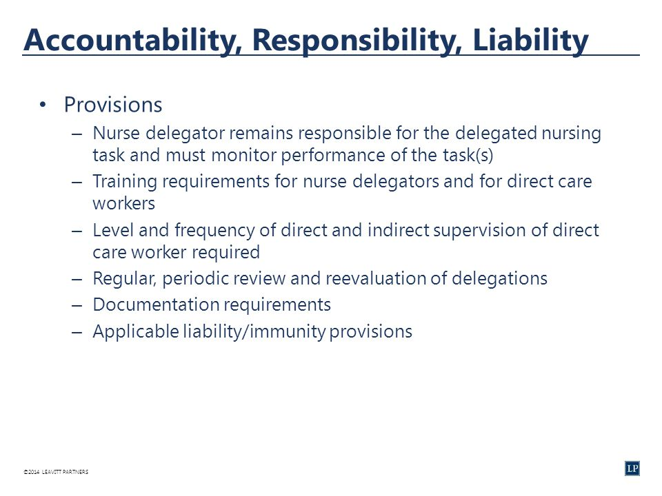 ©2014 LEAVITT PARTNERS Accountability, Responsibility, Liability Provisions – Nurse delegator remains responsible for the delegated nursing task and must monitor performance of the task(s) – Training requirements for nurse delegators and for direct care workers – Level and frequency of direct and indirect supervision of direct care worker required – Regular, periodic review and reevaluation of delegations – Documentation requirements – Applicable liability/immunity provisions