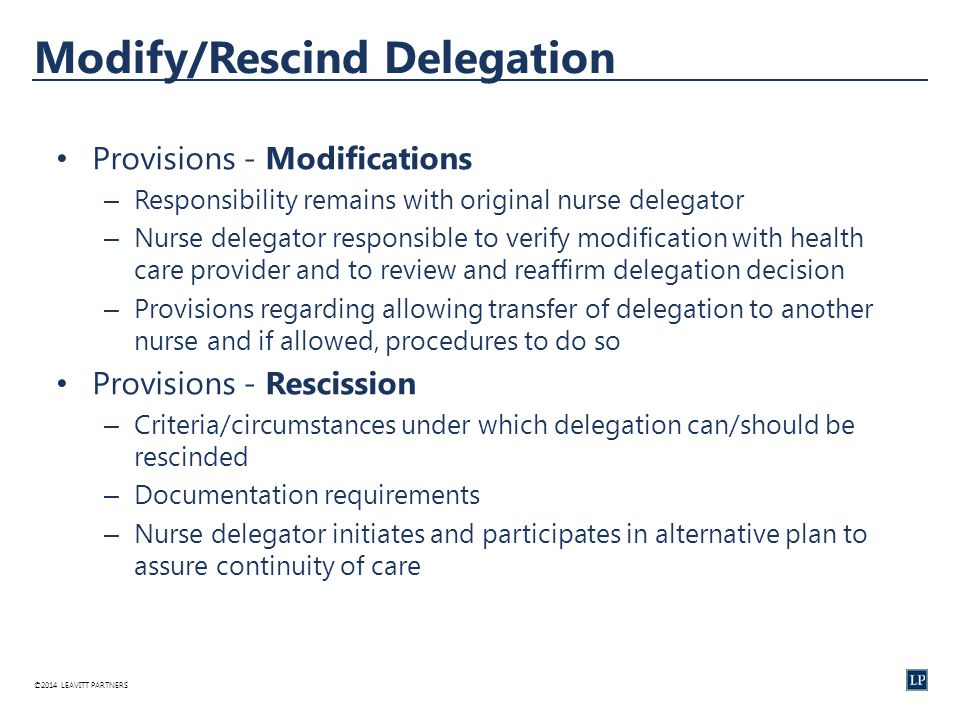 ©2014 LEAVITT PARTNERS Modify/Rescind Delegation Provisions - Modifications – Responsibility remains with original nurse delegator – Nurse delegator responsible to verify modification with health care provider and to review and reaffirm delegation decision – Provisions regarding allowing transfer of delegation to another nurse and if allowed, procedures to do so Provisions - Rescission – Criteria/circumstances under which delegation can/should be rescinded – Documentation requirements – Nurse delegator initiates and participates in alternative plan to assure continuity of care