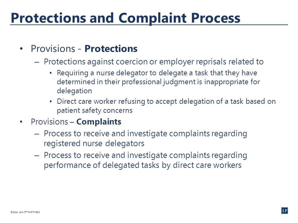©2014 LEAVITT PARTNERS Protections and Complaint Process Provisions - Protections – Protections against coercion or employer reprisals related to Requiring a nurse delegator to delegate a task that they have determined in their professional judgment is inappropriate for delegation Direct care worker refusing to accept delegation of a task based on patient safety concerns Provisions – Complaints – Process to receive and investigate complaints regarding registered nurse delegators – Process to receive and investigate complaints regarding performance of delegated tasks by direct care workers