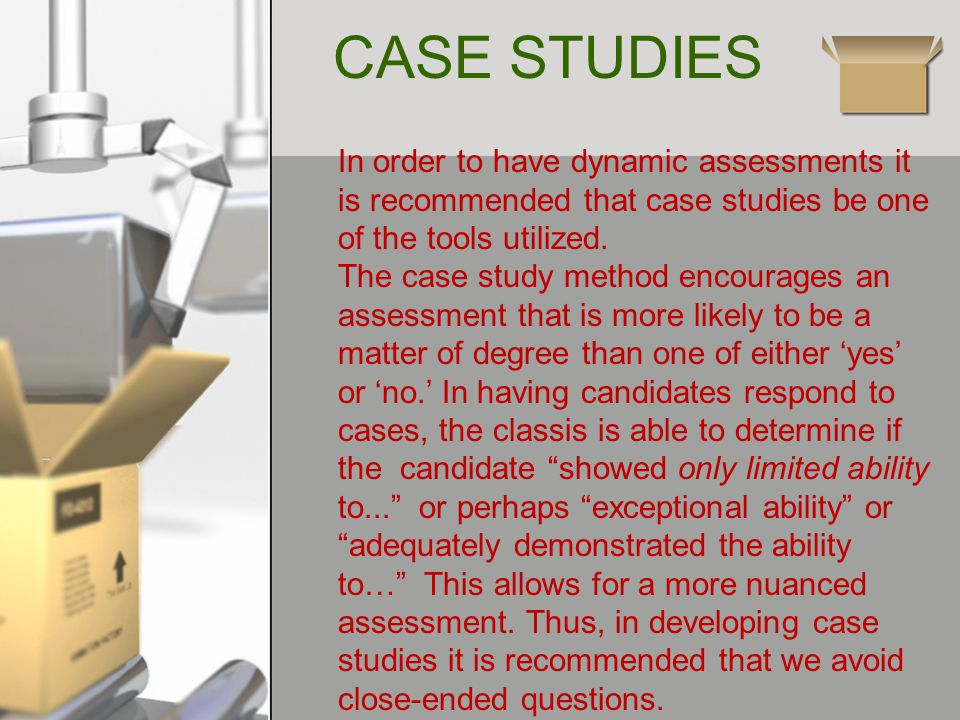 CASE STUDIES In order to have dynamic assessments it is recommended that case studies be one of the tools utilized.
