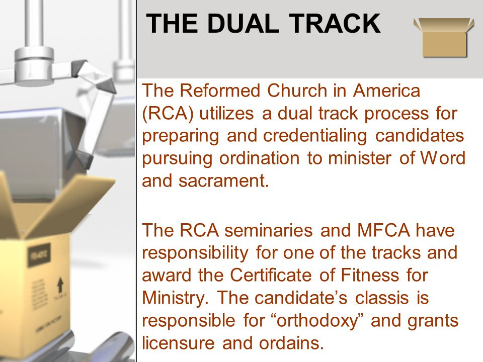 THE DUAL TRACK The Reformed Church in America (RCA) utilizes a dual track process for preparing and credentialing candidates pursuing ordination to minister of Word and sacrament.
