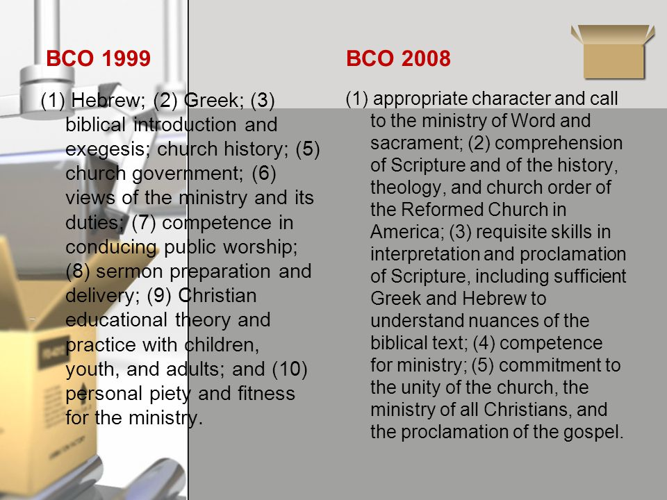 BCO 1999 (1) Hebrew; (2) Greek; (3) biblical introduction and exegesis; church history; (5) church government; (6) views of the ministry and its duties; (7) competence in conducing public worship; (8) sermon preparation and delivery; (9) Christian educational theory and practice with children, youth, and adults; and (10) personal piety and fitness for the ministry.