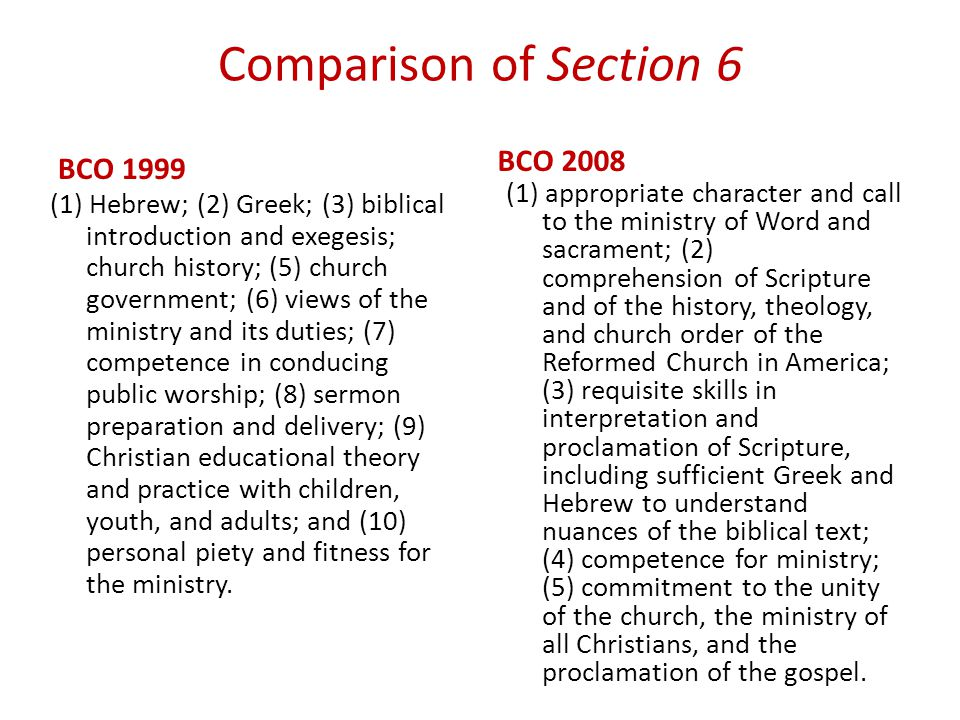 Comparison of Section 6 BCO 1999 (1) Hebrew; (2) Greek; (3) biblical introduction and exegesis; church history; (5) church government; (6) views of the ministry and its duties; (7) competence in conducing public worship; (8) sermon preparation and delivery; (9) Christian educational theory and practice with children, youth, and adults; and (10) personal piety and fitness for the ministry.