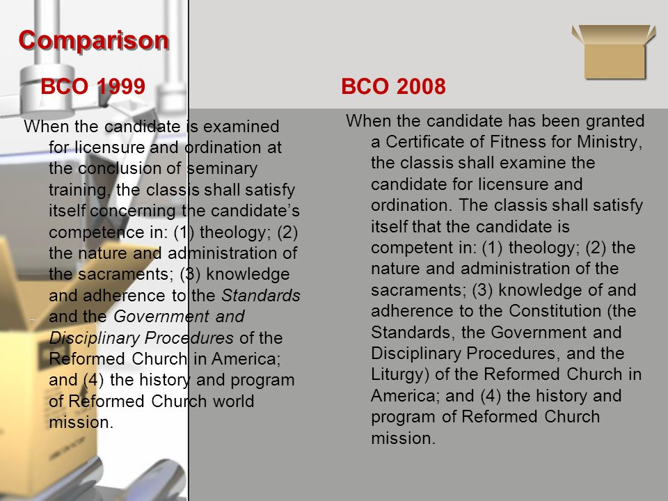 Comparison BCO 1999 When the candidate is examined for licensure and ordination at the conclusion of seminary training, the classis shall satisfy itself concerning the candidate's competence in: (1) theology; (2) the nature and administration of the sacraments; (3) knowledge and adherence to the Standards and the Government and Disciplinary Procedures of the Reformed Church in America; and (4) the history and program of Reformed Church world mission.
