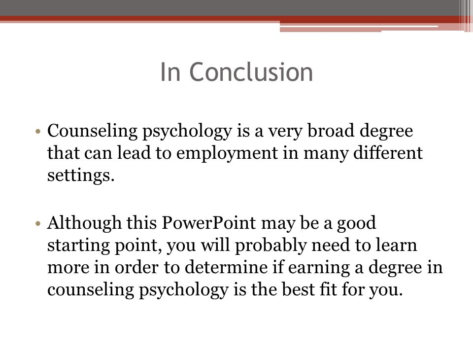 In Conclusion Counseling psychology is a very broad degree that can lead to employment in many different settings. Although this PowerPoint may be a g