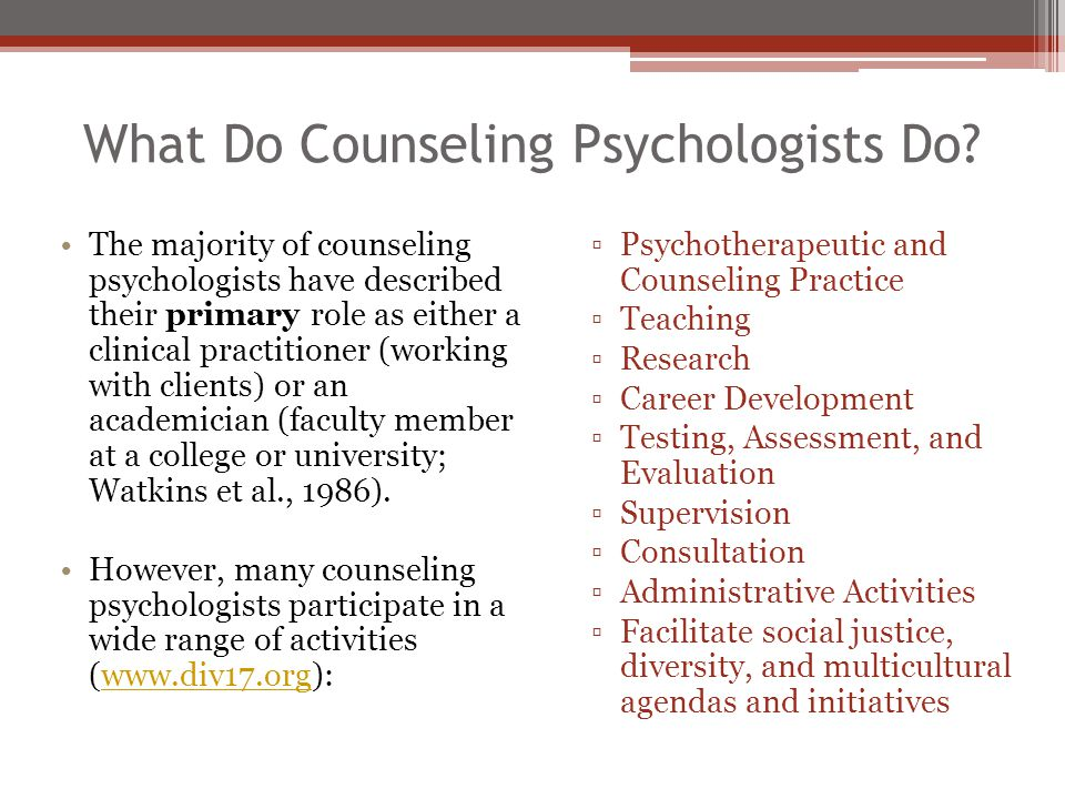 What Do Counseling Psychologists Do? The majority of counseling psychologists have described their primary role as either a clinical practitioner (wor