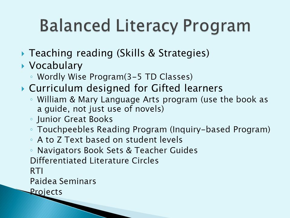  Teaching reading (Skills & Strategies)  Vocabulary ◦ Wordly Wise Program(3-5 TD Classes)  Curriculum designed for Gifted learners ◦ William & Mary Language Arts program (use the book as a guide, not just use of novels) ◦ Junior Great Books ◦ Touchpeebles Reading Program (Inquiry-based Program) ◦ A to Z Text based on student levels ◦ Navigators Book Sets & Teacher Guides Differentiated Literature Circles RTI Paidea Seminars Projects