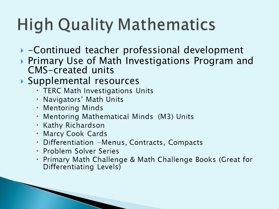  -Continued teacher professional development  Primary Use of Math Investigations Program and CMS-created units  Supplemental resources  TERC Math Investigations Units  Navigators' Math Units  Mentoring Minds  Mentoring Mathematical Minds (M3) Units  Kathy Richardson  Marcy Cook Cards  Differentiation -Menus, Contracts, Compacts  Problem Solver Series  Primary Math Challenge & Math Challenge Books (Great for Differentiating Levels)
