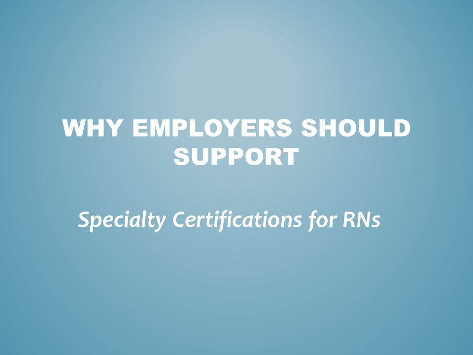 Professional development subsidies to motivate RNs to become certified  Creation of dedicated study groups to help like-specialty RNs prepare for certification and examinations  Recognition of certified RNs in newsletters, promotions, and pay scale TO GROW A SPECIALTY CERTIFIED WORKFORCE, EMPLOYER CAN OFFER...