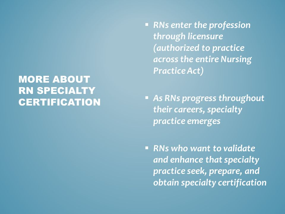  Licensure allows you to legally enter practice (one time measurement through NCLEX-RN ©)  Certification is voluntary and measures achievement in RN's specific area of practice  Re-certification assures the public that the RN is maintaining competence through knowledge and participation in their specialty WHAT IS STATE LICENSURE V.
