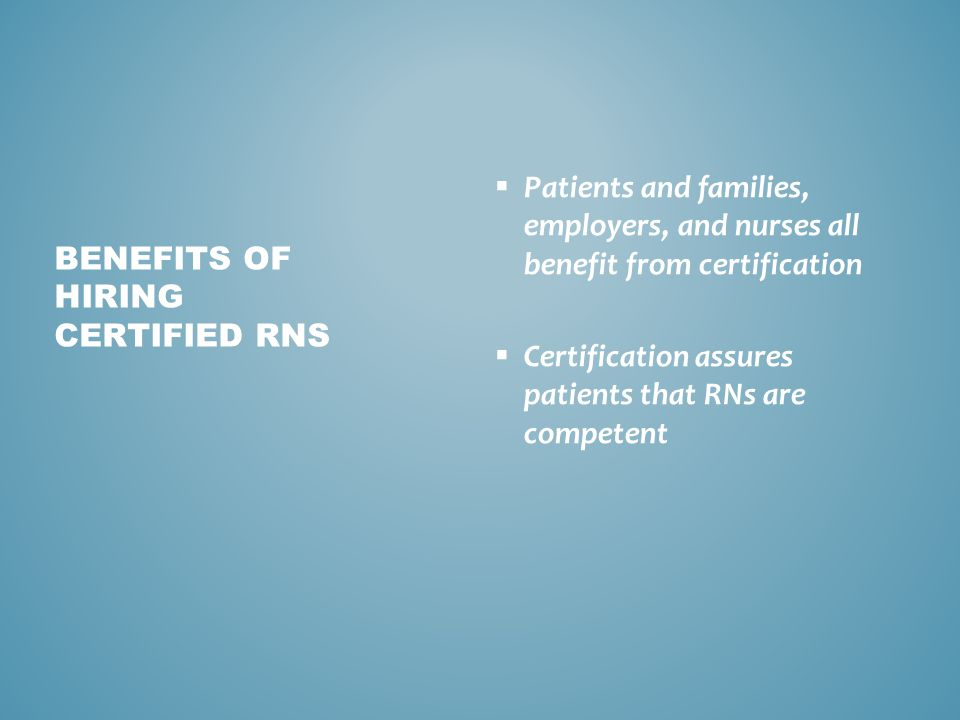  Validates specific nurse practice knowledge and skills to remain professionally competent in intricate health care environment  Improves capacity and use of evidence-based guidelines in nurse practice  Advances ability to remain on front edge with emerging technologies and processes  Meets challenges of evolving scopes of practice  Reinforces professional and career development BENEFITS OF CERTIFICATION TO RNS