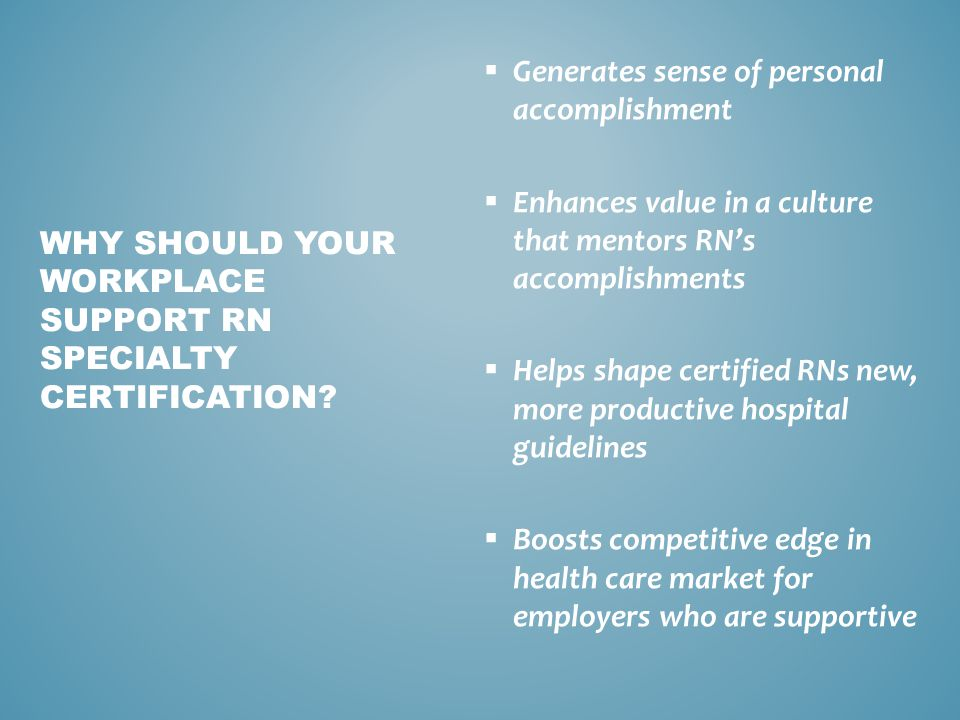  Generates sense of personal accomplishment  Enhances value in a culture that mentors RN's accomplishments  Helps shape certified RNs new, more productive hospital guidelines  Boosts competitive edge in health care market for employers who are supportive WHY SHOULD YOUR WORKPLACE SUPPORT RN SPECIALTY CERTIFICATION