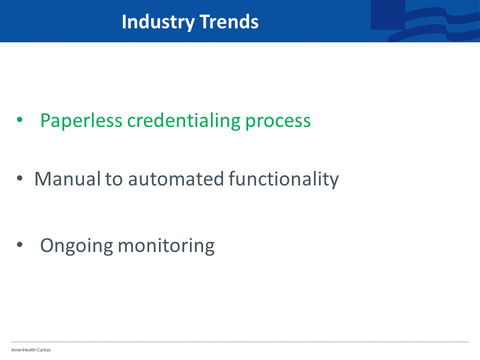 Industry Trends Paperless credentialing process Manual to automated functionality Ongoing monitoring