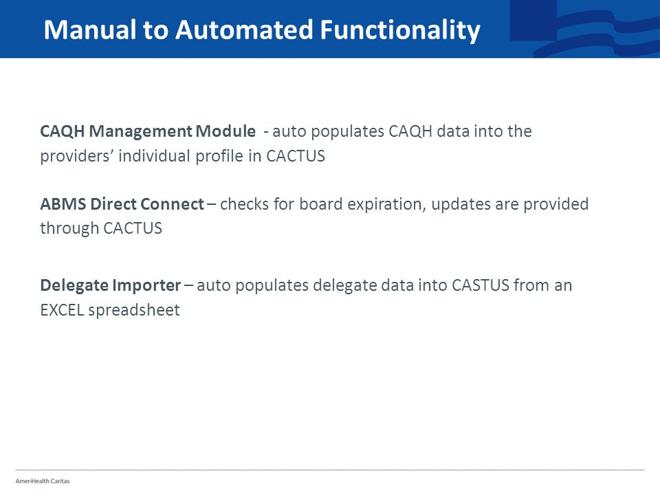 Manual to Automated Functionality CAQH Management Module - auto populates CAQH data into the providers' individual profile in CACTUS ABMS Direct Connect – checks for board expiration, updates are provided through CACTUS Delegate Importer – auto populates delegate data into CASTUS from an EXCEL spreadsheet