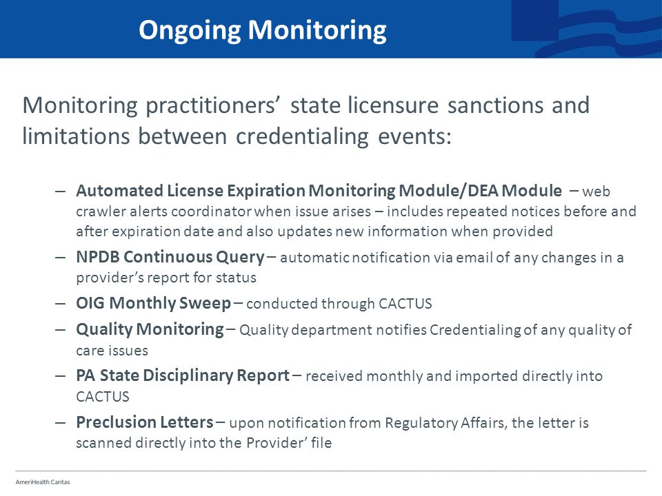 Ongoing Monitoring Monitoring practitioners' state licensure sanctions and limitations between credentialing events: – Automated License Expiration Monitoring Module/DEA Module – web crawler alerts coordinator when issue arises – includes repeated notices before and after expiration date and also updates new information when provided – NPDB Continuous Query – automatic notification via email of any changes in a provider's report for status – OIG Monthly Sweep – conducted through CACTUS – Quality Monitoring – Quality department notifies Credentialing of any quality of care issues – PA State Disciplinary Report – received monthly and imported directly into CACTUS – Preclusion Letters – upon notification from Regulatory Affairs, the letter is scanned directly into the Provider' file