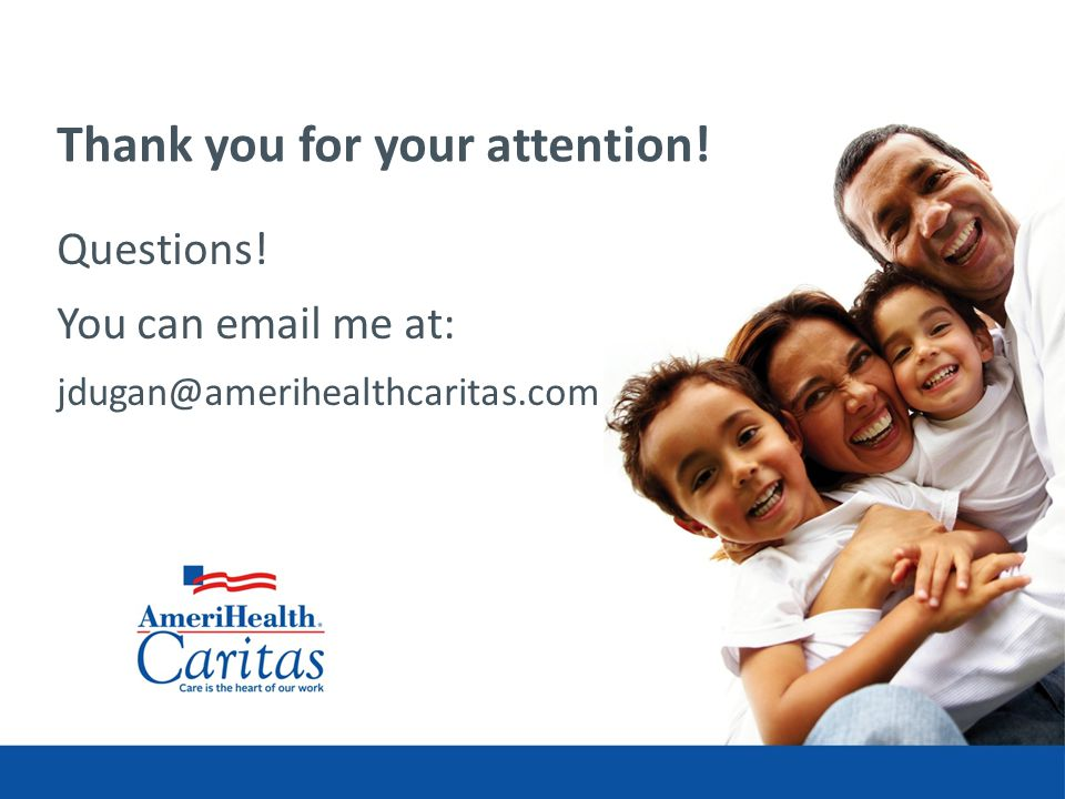 Thank you for your attention! Questions! You can email me at: jdugan@amerihealthcaritas.com