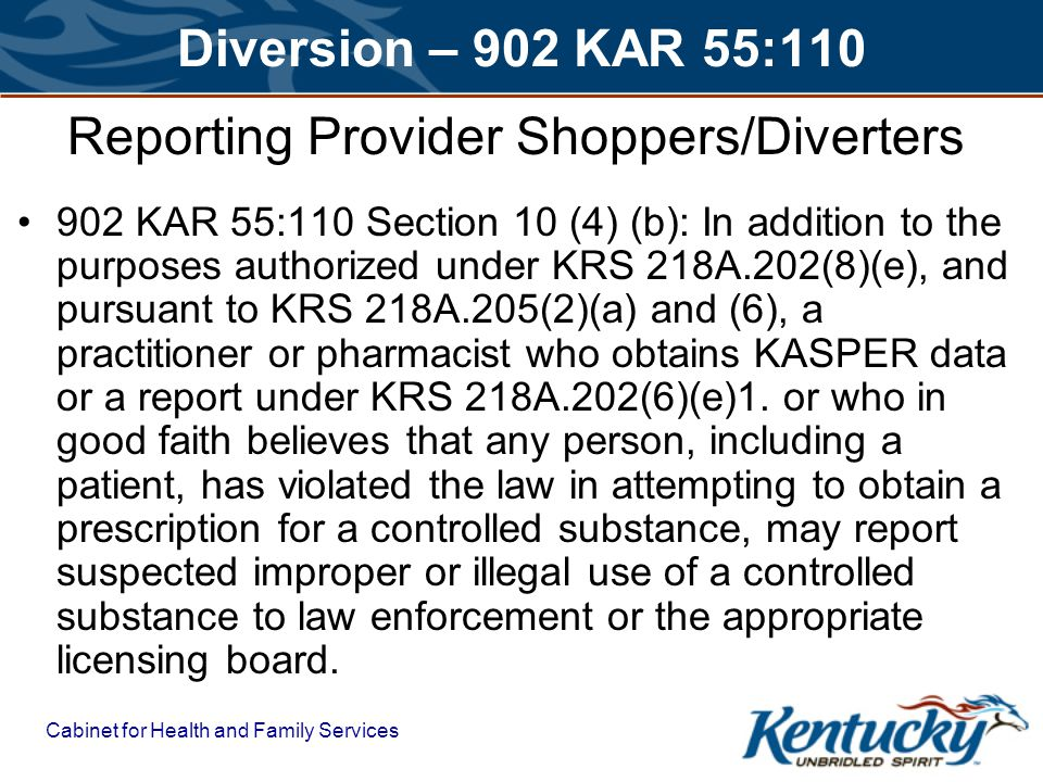 Cabinet for Health and Family Services Diversion – 902 KAR 55:110 Reporting Provider Shoppers/Diverters 902 KAR 55:110 Section 10 (4) (b): In addition to the purposes authorized under KRS 218A.202(8)(e), and pursuant to KRS 218A.205(2)(a) and (6), a practitioner or pharmacist who obtains KASPER data or a report under KRS 218A.202(6)(e)1.