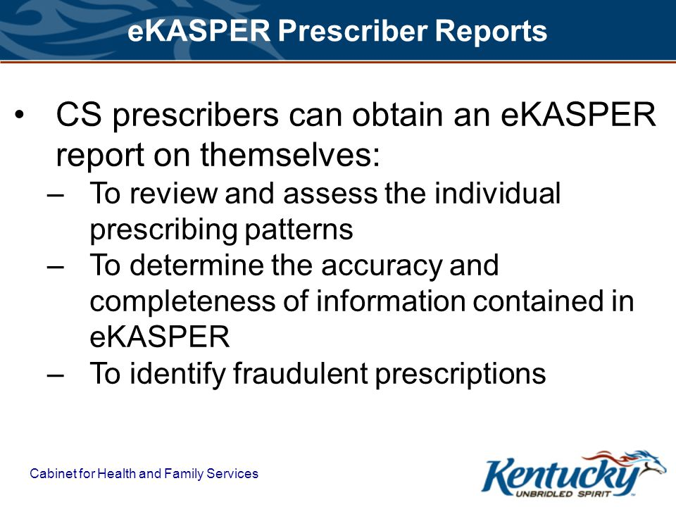 Cabinet for Health and Family Services eKASPER Prescriber Reports CS prescribers can obtain an eKASPER report on themselves: –To review and assess the individual prescribing patterns –To determine the accuracy and completeness of information contained in eKASPER –To identify fraudulent prescriptions