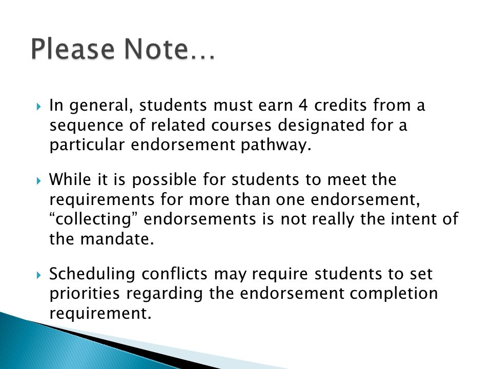 In general, students must earn 4 credits from a sequence of related courses designated for a particular endorsement pathway.  While it is possible