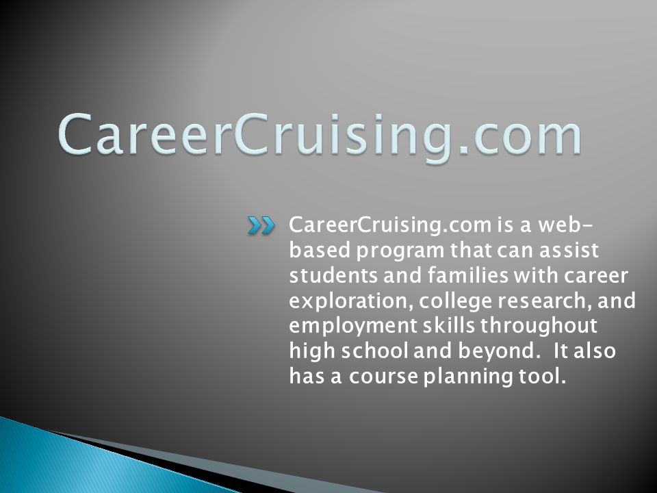 CareerCruising.com is a web- based program that can assist students and families with career exploration, college research, and employment skills throughout high school and beyond.