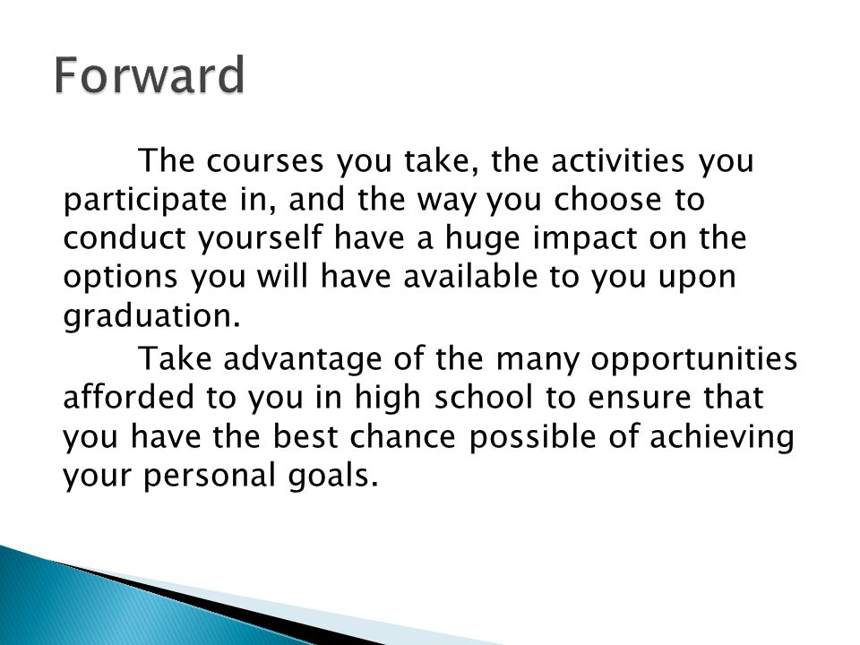 The courses you take, the activities you participate in, and the way you choose to conduct yourself have a huge impact on the options you will have available to you upon graduation.