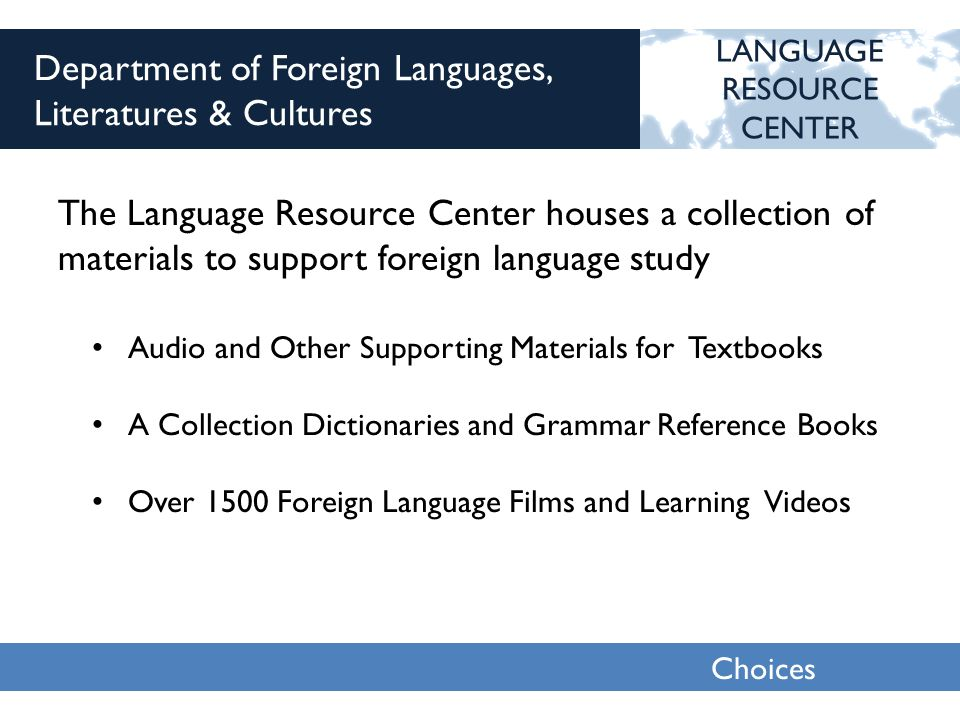 Choices 2013 Department of Foreign Languages, Literatures & Cultures The Language Resource Center houses a collection of materials to support foreign language study LANGUAGE RESOURCE CENTER Audio and Other Supporting Materials for Textbooks A Collection Dictionaries and Grammar Reference Books Over 1500 Foreign Language Films and Learning Videos