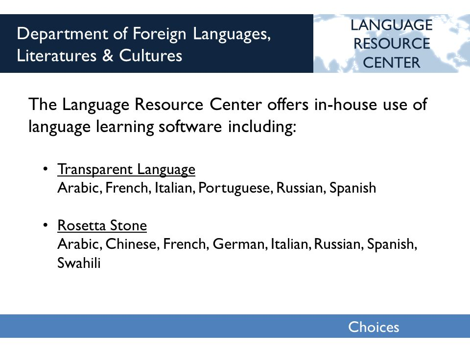 Choices 2013 Department of Foreign Languages, Literatures & Cultures The Language Resource Center offers in-house use of language learning software including: LANGUAGE RESOURCE CENTER Transparent Language Arabic, French, Italian, Portuguese, Russian, Spanish Rosetta Stone Arabic, Chinese, French, German, Italian, Russian, Spanish, Swahili
