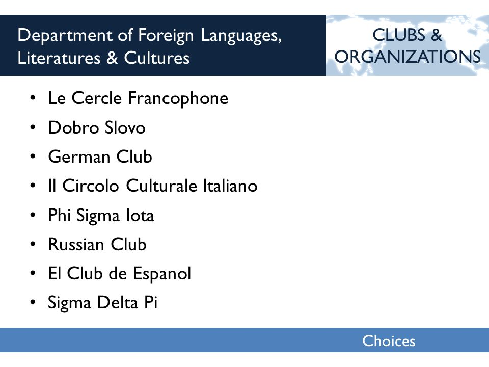 Choices 2013 Department of Foreign Languages, Literatures & Cultures Le Cercle Francophone Dobro Slovo German Club Il Circolo Culturale Italiano Phi S