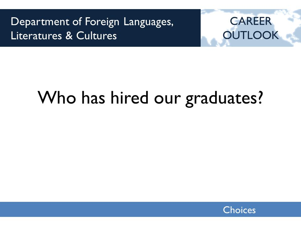 Choices 2013 Department of Foreign Languages, Literatures & Cultures Who has hired our graduates.