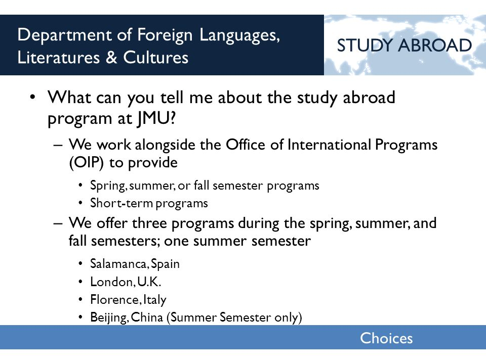 Choices 2013 Department of Foreign Languages, Literatures & Cultures What can you tell me about the study abroad program at JMU.