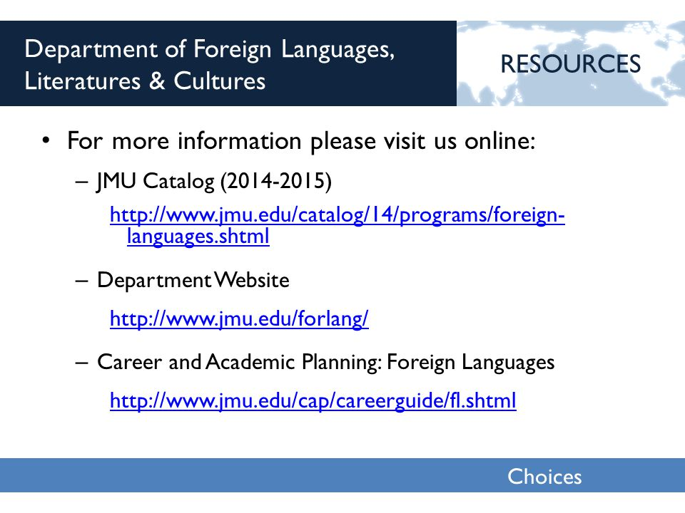 Choices 2013 Department of Foreign Languages, Literatures & Cultures For more information please visit us online: – JMU Catalog (2014-2015) http://www.jmu.edu/catalog/14/programs/foreign- languages.shtml – Department Website http://www.jmu.edu/forlang/ – Career and Academic Planning: Foreign Languages http://www.jmu.edu/cap/careerguide/fl.shtml RESOURCES