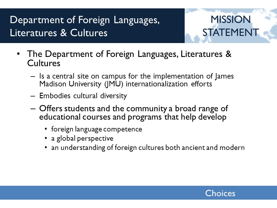 Choices 2013 Department of Foreign Languages, Literatures & Cultures The Department of Foreign Languages, Literatures & Cultures – Is a central site on campus for the implementation of James Madison University (JMU) internationalization efforts – Embodies cultural diversity – Offers students and the community a broad range of educational courses and programs that help develop foreign language competence a global perspective an understanding of foreign cultures both ancient and modern MISSION STATEMENT