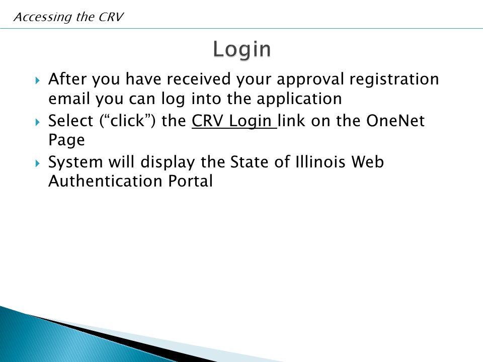  After you have received your approval registration email you can log into the application  Select ( click ) the CRV Login link on the OneNet Page  System will display the State of Illinois Web Authentication Portal Accessing the CRV