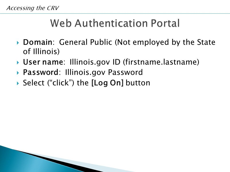  Domain: General Public (Not employed by the State of Illinois)  User name: Illinois.gov ID (firstname.lastname)  Password: Illinois.gov Password  Select ( click ) the [Log On] button Accessing the CRV