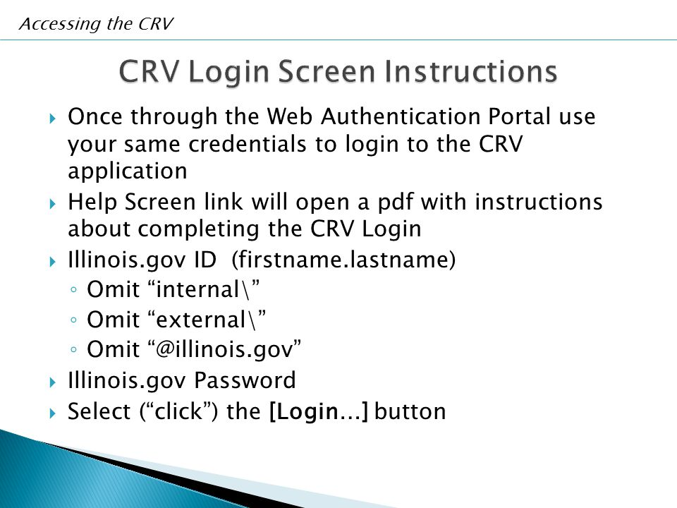  Once through the Web Authentication Portal use your same credentials to login to the CRV application  Help Screen link will open a pdf with instructions about completing the CRV Login  Illinois.gov ID (firstname.lastname) ◦ Omit internal\ ◦ Omit external\ ◦ Omit @illinois.gov  Illinois.gov Password  Select ( click ) the [Login…] button Accessing the CRV