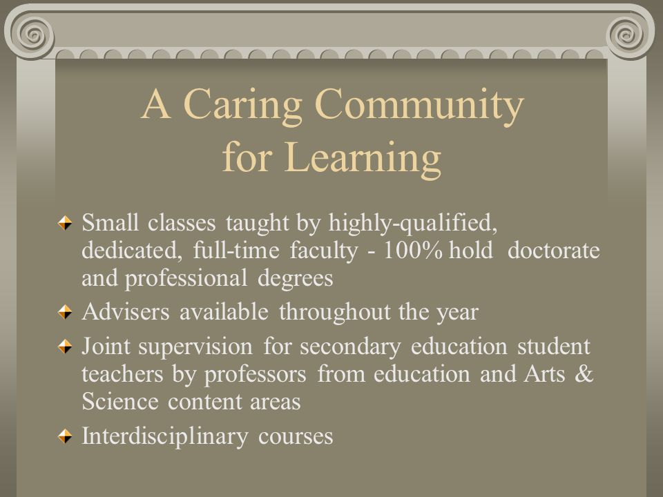 A Caring Community for Learning Small classes taught by highly-qualified, dedicated, full-time faculty - 100% hold doctorate and professional degrees Advisers available throughout the year Joint supervision for secondary education student teachers by professors from education and Arts & Science content areas Interdisciplinary courses