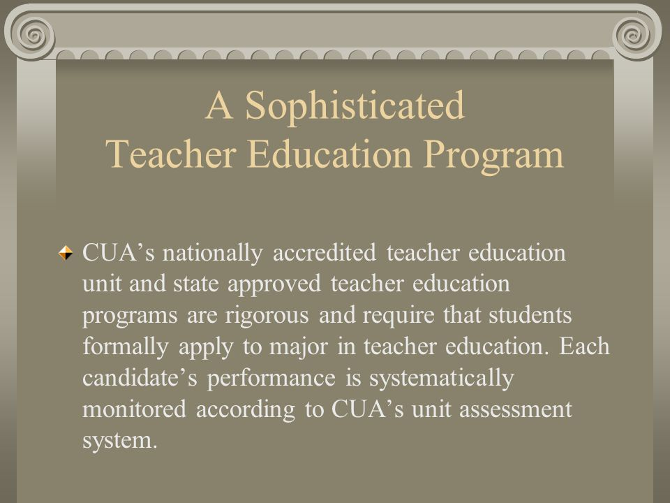 A Sophisticated Teacher Education Program CUA's nationally accredited teacher education unit and state approved teacher education programs are rigorous and require that students formally apply to major in teacher education.