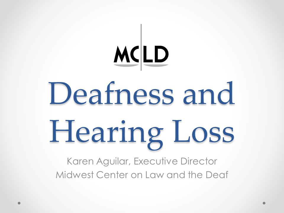 Deafness and Hearing Loss Karen Aguilar, Executive Director Midwest Center on Law and the Deaf