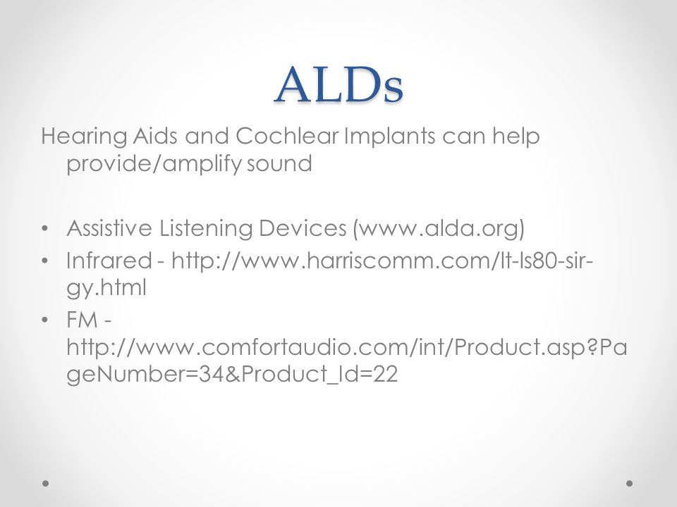 ALDs Hearing Aids and Cochlear Implants can help provide/amplify sound Assistive Listening Devices (www.alda.org) Infrared - http://www.harriscomm.com/lt-ls80-sir- gy.html FM - http://www.comfortaudio.com/int/Product.asp?Pa geNumber=34&Product_Id=22