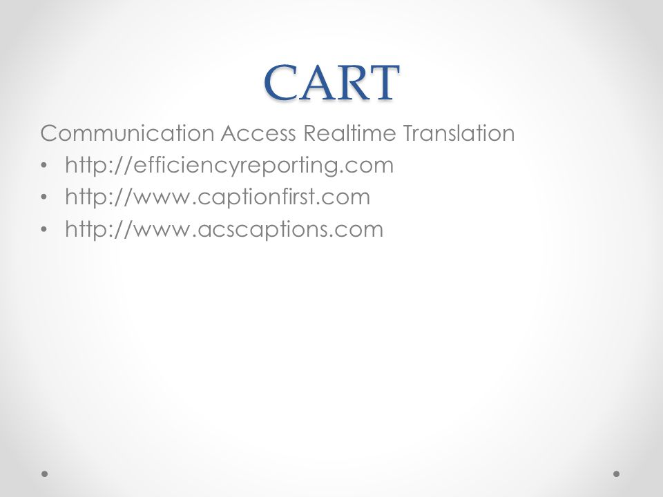 CART Communication Access Realtime Translation http://efficiencyreporting.com http://www.captionfirst.com http://www.acscaptions.com